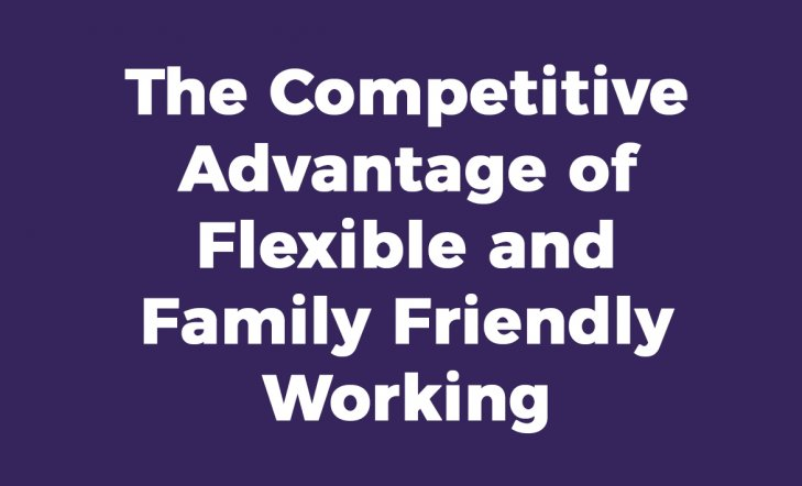 The Competitive Advantage of Flexible and Family Friendly Working